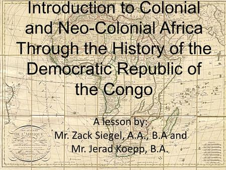 A lesson by: Mr. Zack Siegel, A.A., B.A and Mr. Jerad Koepp, B.A... Introduction to Colonial and Neo-Colonial Africa Through the History of the Democratic.