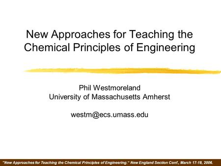 """New Approaches for Teaching the Chemical Principles of Engineering."" New England Section Conf., March 17-18, 2006. New Approaches for Teaching the Chemical."