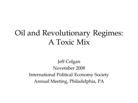 Oil and Revolutionary Regimes: A Toxic Mix Jeff Colgan November 2008 International Political Economy Society Annual Meeting, Philadelphia, PA.