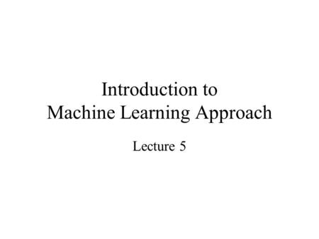 Introduction to Machine Learning Approach Lecture 5.