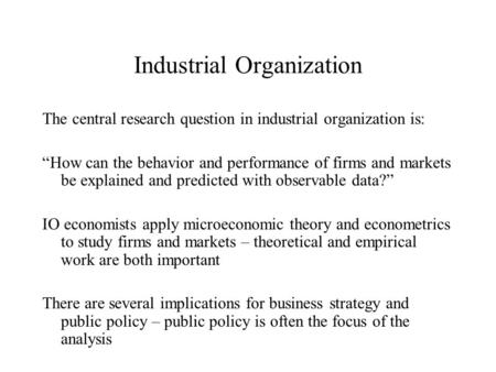 "Industrial Organization The central research question in industrial organization is: ""How can the behavior and performance of firms and markets be explained."
