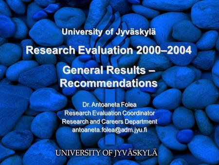 University of Jyväskylä Research Evaluation 2000–2004 General Results – Recommendations Dr. Antoaneta Folea Research Evaluation Coordinator Research and.