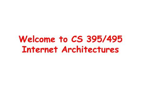 Welcome to CS 395/495 Internet Architectures. What is this class about? (1) Goal: to help you understand what the future Internet will look like –What.