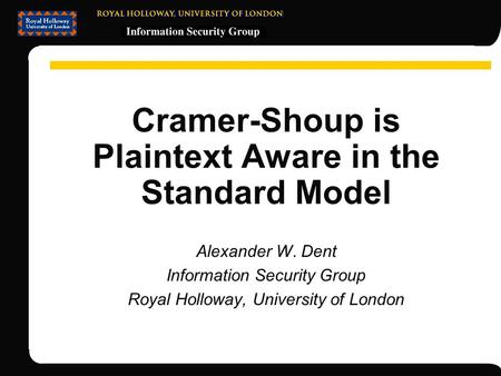 Cramer-Shoup is Plaintext Aware in the Standard Model Alexander W. Dent Information Security Group Royal Holloway, University of London.