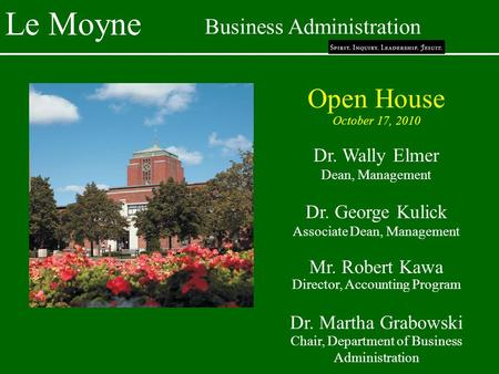 Le Moyne Business Administration Open House October 17, 2010 Dr. Wally Elmer Dean, Management Dr. George Kulick Associate Dean, Management Mr. Robert Kawa.