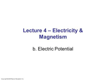 Copyright © 2009 Pearson Education, Inc. Lecture 4 – Electricity & Magnetism b. Electric Potential.