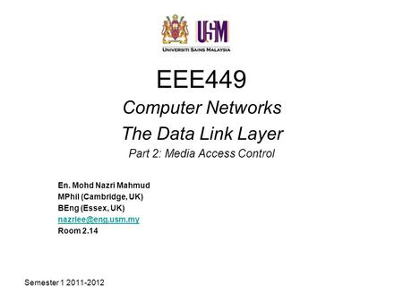 Semester 1 2011-2012 EEE449 Computer Networks The Data Link Layer Part 2: Media Access Control En. Mohd Nazri Mahmud MPhil (Cambridge, UK) BEng (Essex,