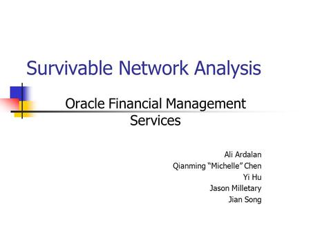 "Survivable Network Analysis Oracle Financial Management Services Ali Ardalan Qianming ""Michelle"" Chen Yi Hu Jason Milletary Jian Song."