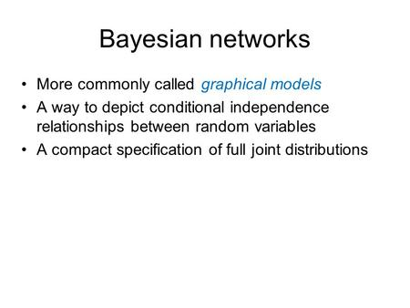Bayesian networks More commonly called graphical models A way to depict conditional independence relationships between random variables A compact specification.