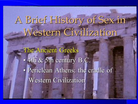 A Brief History of Sex in Western Civilization The Ancient Greeks 4th & 5th century B.C. 4th & 5th century B.C. Periclean Athens: the cradle of Periclean.