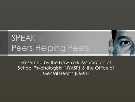 SPEAK III Peers Helping Peers Presented by the New York Association of School Psychologists (NYASP) & the Office of Mental Health (OMH)