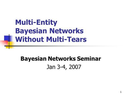 1 Multi-Entity Bayesian Networks Without Multi-Tears Bayesian Networks Seminar Jan 3-4, 2007.