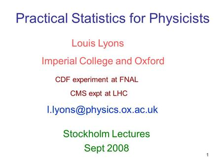 1 Practical Statistics for Physicists Stockholm Lectures Sept 2008 Louis Lyons Imperial College and Oxford CDF experiment at FNAL CMS expt at LHC
