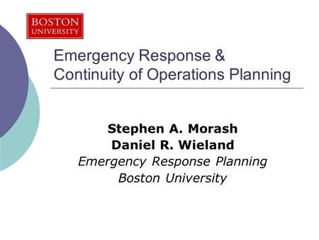 Emergency Response & Continuity of Operations Planning Stephen A. Morash Daniel R. Wieland Emergency Response Planning Boston University.