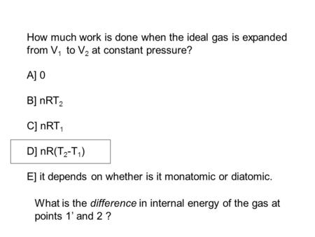 How much work is done when the ideal gas is expanded from V 1 to V 2 at constant pressure? A] 0 B] nRT 2 C] nRT 1 D] nR(T 2 -T 1 ) E] it depends on whether.