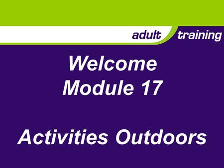 Welcome Module 17 Activities Outdoors. Aim To enable adults to plan and run exiting, safe and developmental activities outdoors for the young people in.