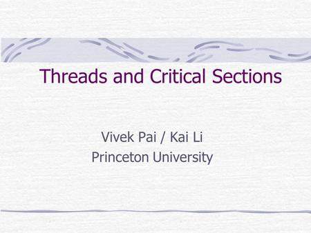Threads and Critical Sections Vivek Pai / Kai Li Princeton University.