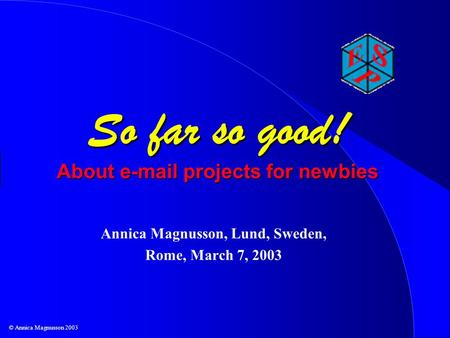 © Annica Magnusson 2003 So far so good! About e-mail projects for newbies Annica Magnusson, Lund, Sweden, Rome, March 7, 2003.