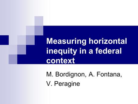 Measuring horizontal inequity in a federal context M. Bordignon, A. Fontana, V. Peragine.
