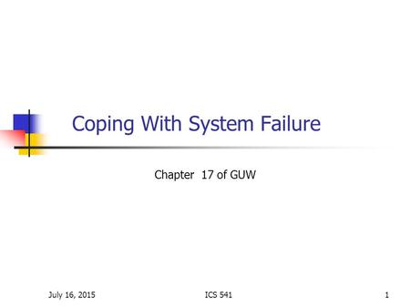 July 16, 2015ICS 5411 Coping With System Failure Chapter 17 of GUW.