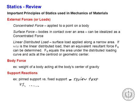 Statics - Review Important Principles of Statics used in Mechanics of Materials External Forces (or Loads) Concentrated Force – applied to a point on a.