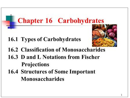 1 16.1 Types of Carbohydrates 16.2 Classification of Monosaccharides 16.3 D and L Notations from Fischer Projections 16.4 Structures of Some Important.