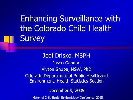 Enhancing Surveillance with the Colorado Child Health Survey Jodi Drisko, MSPH Jason Gannon Alyson Shupe, MSW, PhD Colorado Department of Public Health.