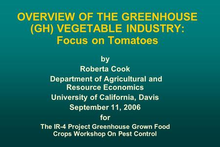 OVERVIEW OF THE GREENHOUSE (GH) VEGETABLE INDUSTRY: Focus on Tomatoes by Roberta Cook Department of Agricultural and Resource Economics University of California,