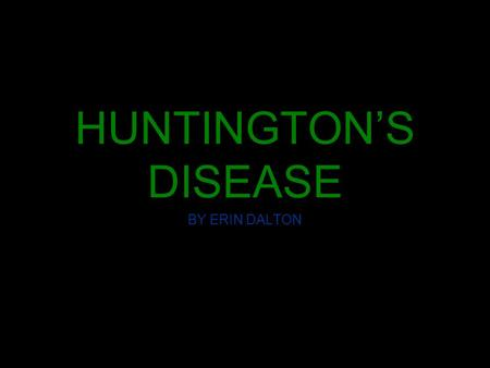 HUNTINGTON'S DISEASE BY ERIN DALTON WHAT IS IT? A degenerative brain disorder which currently there is no cure or effective treatment for it. Huntington's.