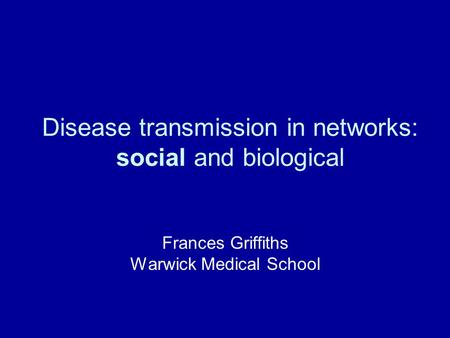 Disease transmission in networks: social and biological Frances Griffiths Warwick Medical School.