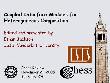 Chess Review November 21, 2005 Berkeley, CA Edited and presented by Coupled Interface Modules for Heterogeneous Composition Ethan Jackson ISIS, Vanderbilt.