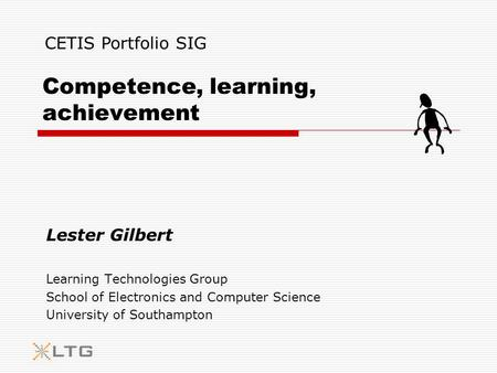 Competence, learning, achievement Lester Gilbert Learning Technologies Group School of Electronics and Computer Science University of Southampton CETIS.