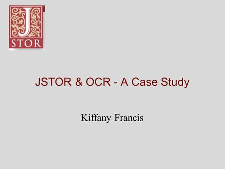 "JSTOR & OCR - A Case Study Kiffany Francis. What is JSTOR? ""JSTOR is a not-for- profit organization with a dual mission to create and maintain a trusted."
