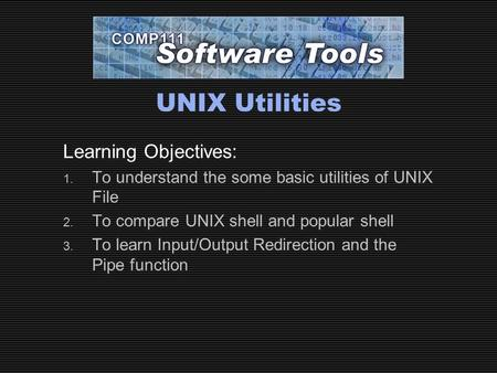 UNIX Utilities Learning Objectives: 1. To understand the some basic utilities of UNIX File 2. To compare UNIX shell and popular shell 3. To learn Input/Output.