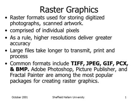 October 2001Sheffield Hallam University1 Raster Graphics Raster formats used for storing digitized photographs, scanned artwork. comprised of individual.