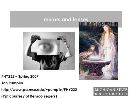 Mirrors and lenses PHY232 – Spring 2007 Jon Pumplin  (Ppt courtesy of Remco Zegers)