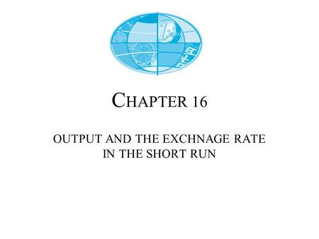 C HAPTER 16 OUTPUT AND THE EXCHNAGE RATE IN THE SHORT RUN.