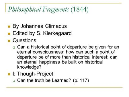 Philosophical Fragments (1844) By Johannes Climacus Edited by S. Kierkegaard Questions  Can a historical point of departure be given for an eternal consciousness;