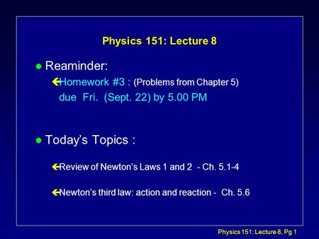 Physics 151: Lecture 8, Pg 1 Physics 151: Lecture 8 l Reaminder: çHomework #3 : (Problems from Chapter 5) due Fri. (Sept. 22) by 5.00 PM l Today's Topics.