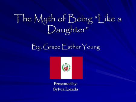"The Myth of Being ""Like a Daughter"" By: Grace Esther Young Presented by: Sylvia Lozada."
