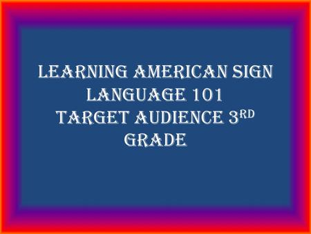 Learning American Sign Language 101 Target audience 3 rd grade.
