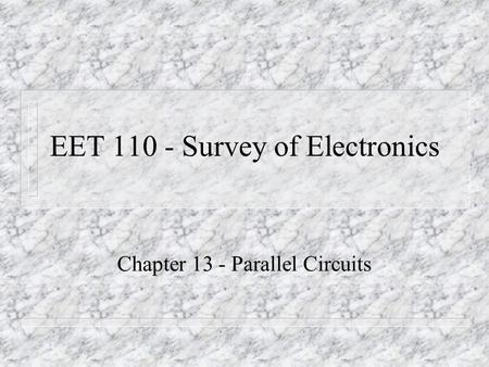 EET 110 - Survey of Electronics Chapter 13 - Parallel Circuits.