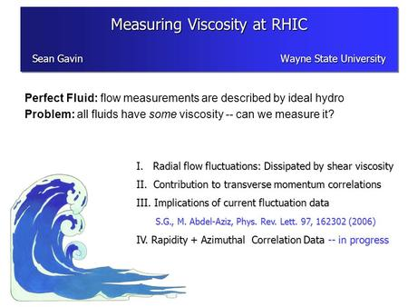 Perfect Fluid: flow measurements are described by ideal hydro Problem: all fluids have some viscosity -- can we measure it? I. Radial flow fluctuations: