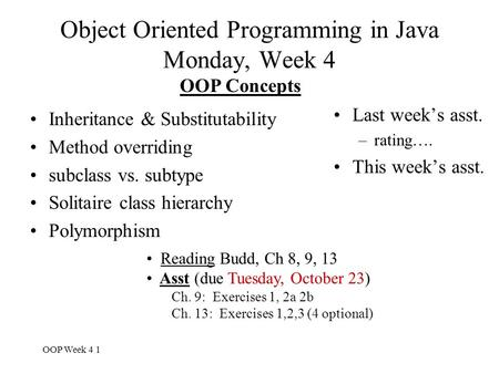 OOP Week 4 1 Object Oriented Programming in Java Monday, Week 4 Last week's asst. –rating…. This week's asst. OOP Concepts Inheritance & Substitutability.