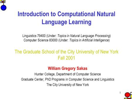 1 Introduction to Computational Natural Language Learning Linguistics 79400 (Under: Topics in Natural Language Processing ) Computer Science 83000 (Under: