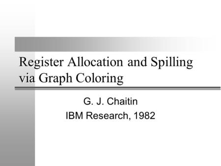 Register Allocation and Spilling via Graph Coloring G. J. Chaitin IBM Research, 1982.