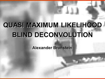 QUASI MAXIMUM LIKELIHOOD BLIND DECONVOLUTION QUASI MAXIMUM LIKELIHOOD BLIND DECONVOLUTION Alexander Bronstein.