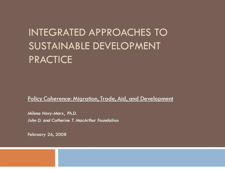 INTEGRATED APPROACHES TO SUSTAINABLE DEVELOPMENT PRACTICE Policy Coherence: Migration, Trade, Aid, and Development Milena Novy-Marx, Ph.D. John D. and.