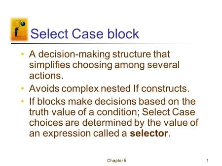 Chapter 51 Select Case block A decision-making structure that simplifies choosing among several actions. Avoids complex nested If constructs. If blocks.