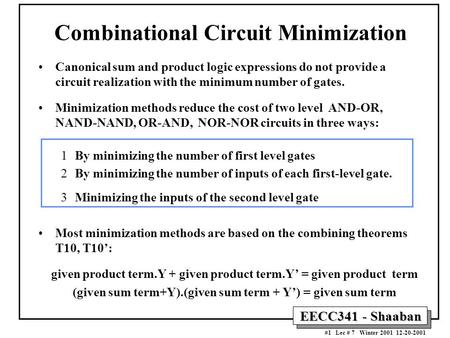 EECC341 - Shaaban #1 Lec # 7 Winter 2001 12-20-2001 Combinational Circuit Minimization Canonical sum and product logic expressions do not provide a circuit.
